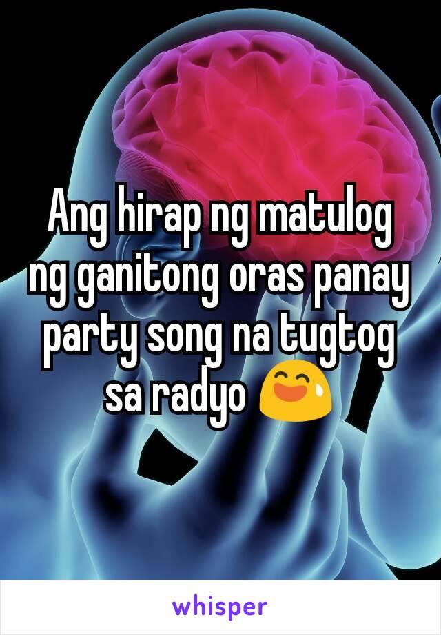 Ang hirap ng matulog ng ganitong oras panay party song na tugtog sa radyo 😅