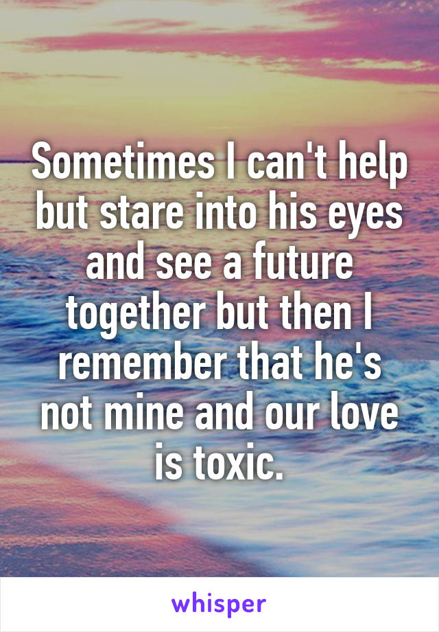 Sometimes I can't help but stare into his eyes and see a future together but then I remember that he's not mine and our love is toxic.