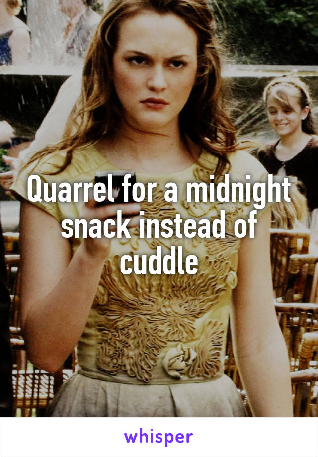 Quarrel for a midnight snack instead of cuddle