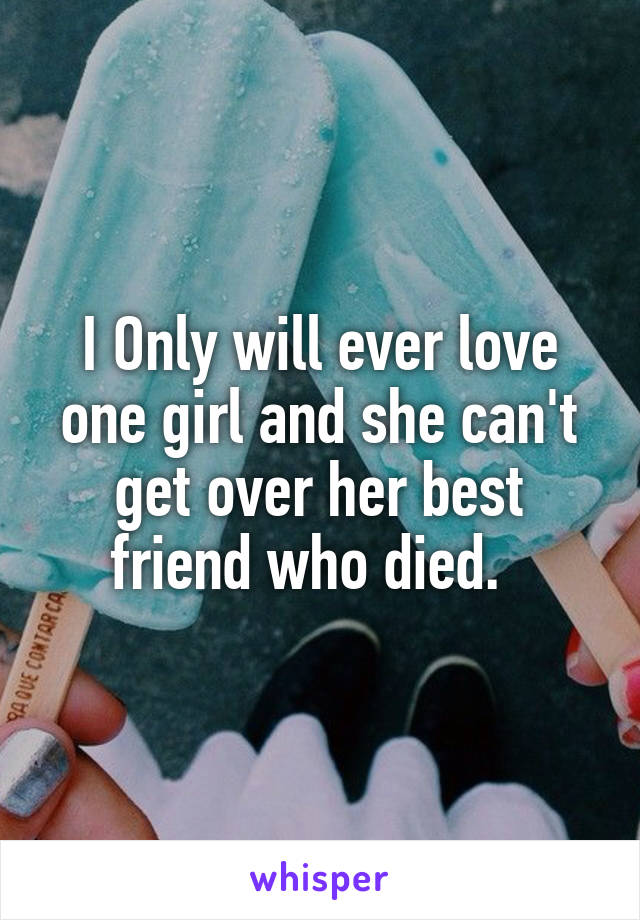 I Only will ever love one girl and she can't get over her best friend who died.
