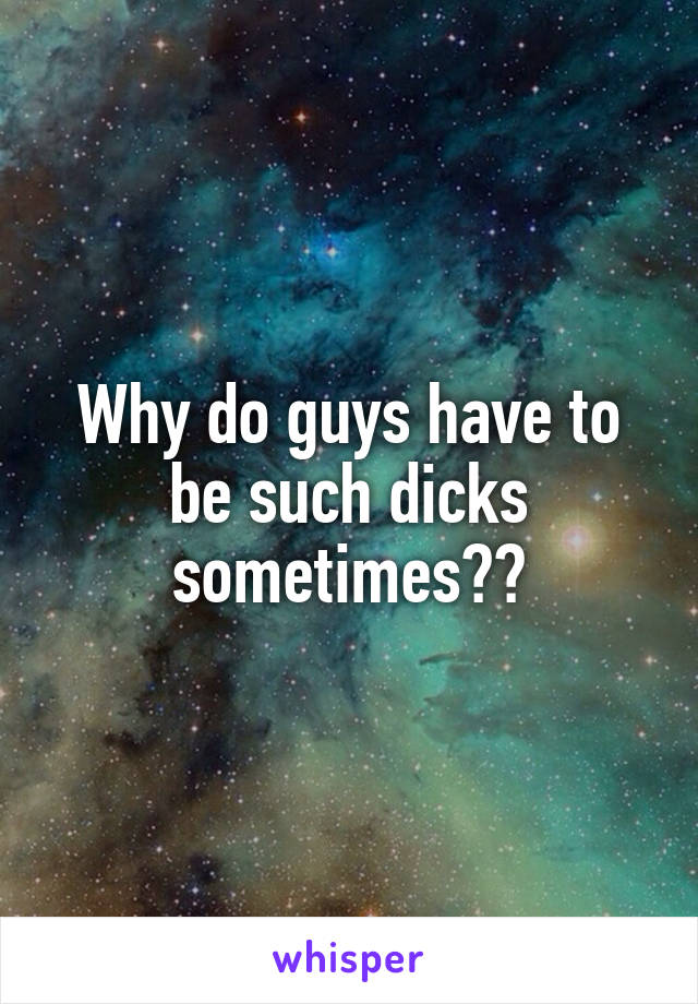 Why do guys have to be such dicks sometimes??