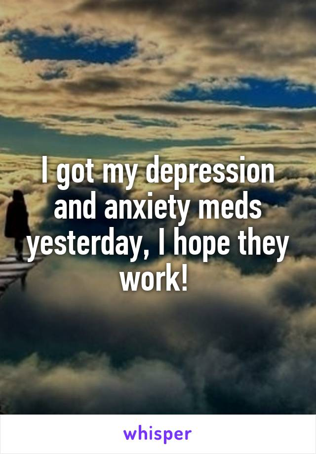 I got my depression and anxiety meds yesterday, I hope they work!