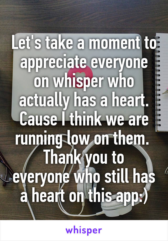 Let's take a moment to appreciate everyone on whisper who actually has a heart. Cause I think we are running low on them.  Thank you to everyone who still has a heart on this app:)