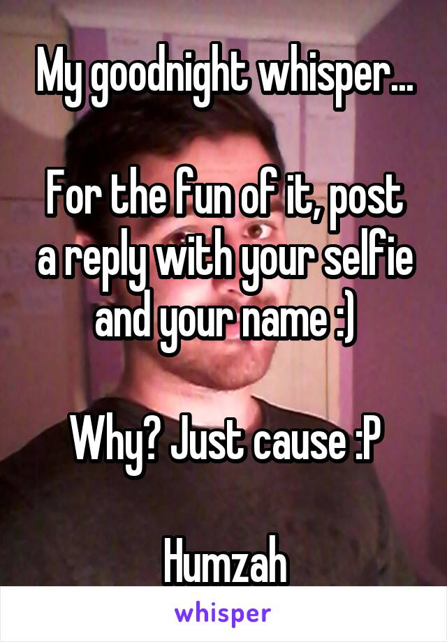 My goodnight whisper...  For the fun of it, post a reply with your selfie and your name :)  Why? Just cause :P  Humzah