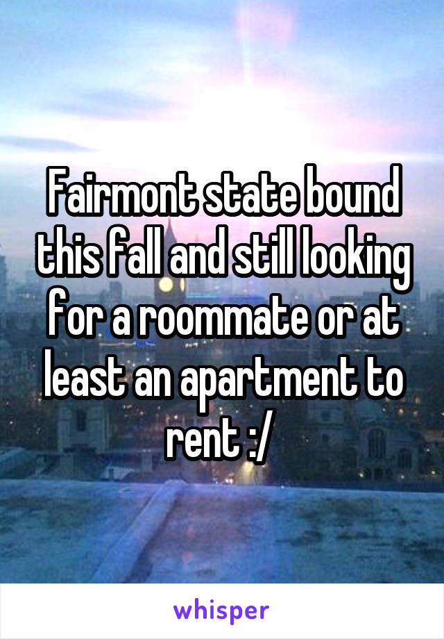 Fairmont state bound this fall and still looking for a roommate or at least an apartment to rent :/