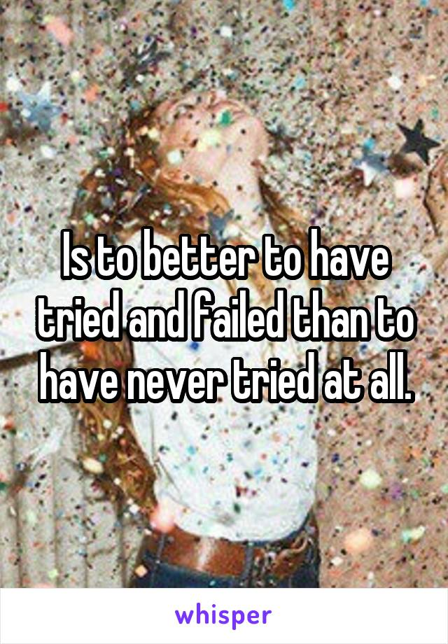 Is to better to have tried and failed than to have never tried at all.