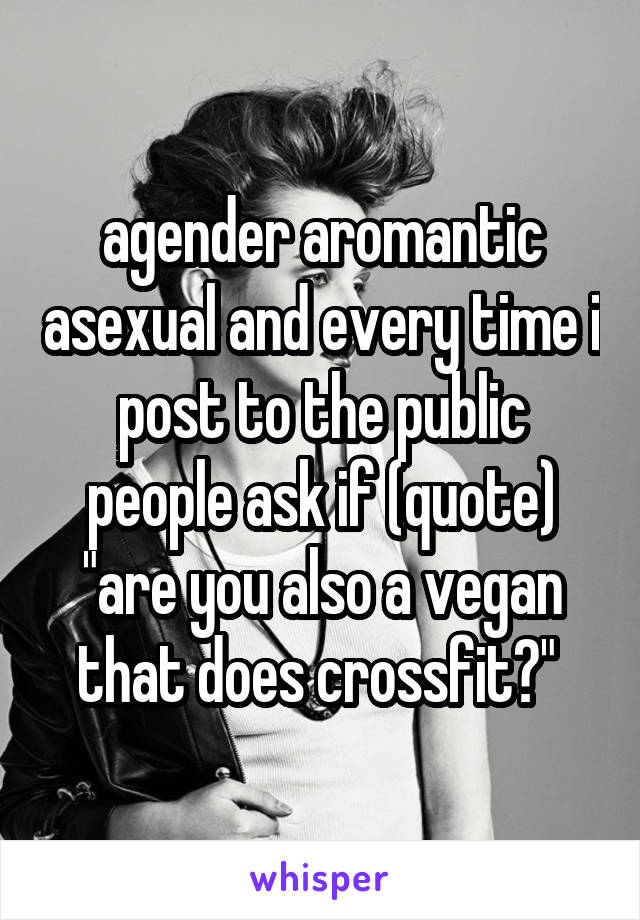 """agender aromantic asexual and every time i post to the public people ask if (quote) """"are you also a vegan that does crossfit?"""""""