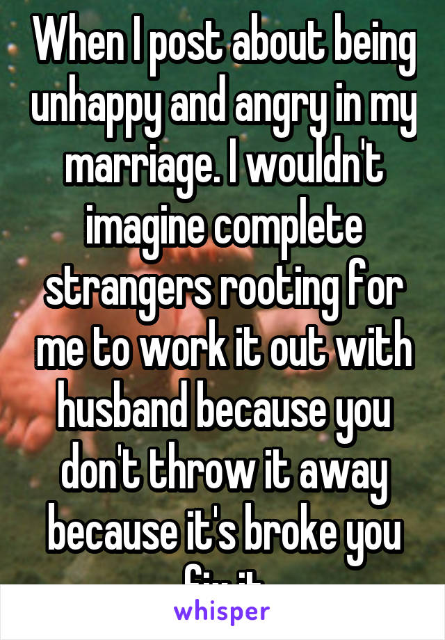 When I post about being unhappy and angry in my marriage. I wouldn't imagine complete strangers rooting for me to work it out with husband because you don't throw it away because it's broke you fix it