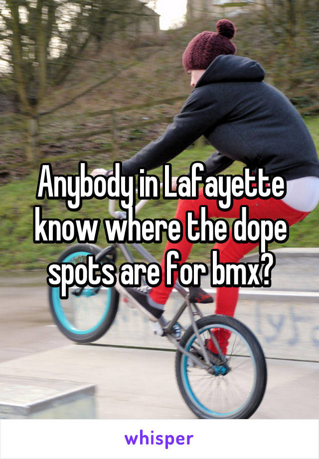 Anybody in Lafayette know where the dope spots are for bmx?