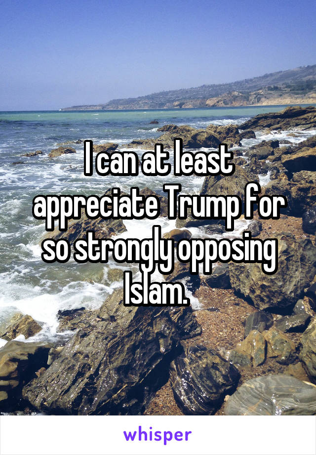 I can at least appreciate Trump for so strongly opposing Islam.
