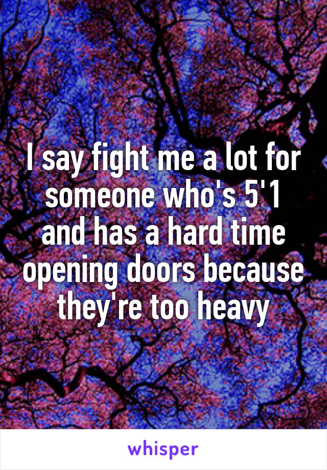 I say fight me a lot for someone who's 5'1 and has a hard time opening doors because they're too heavy