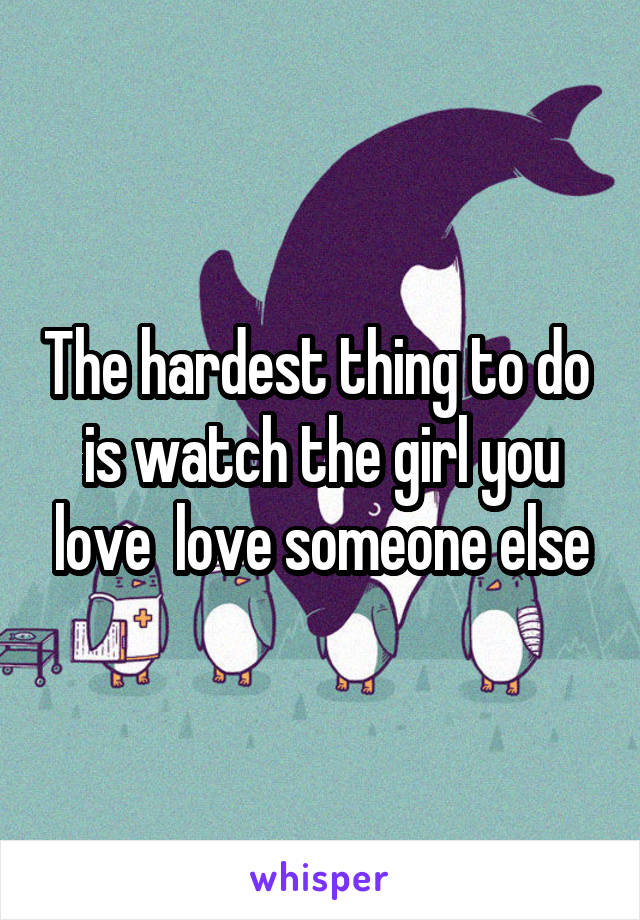The hardest thing to do  is watch the girl you love  love someone else