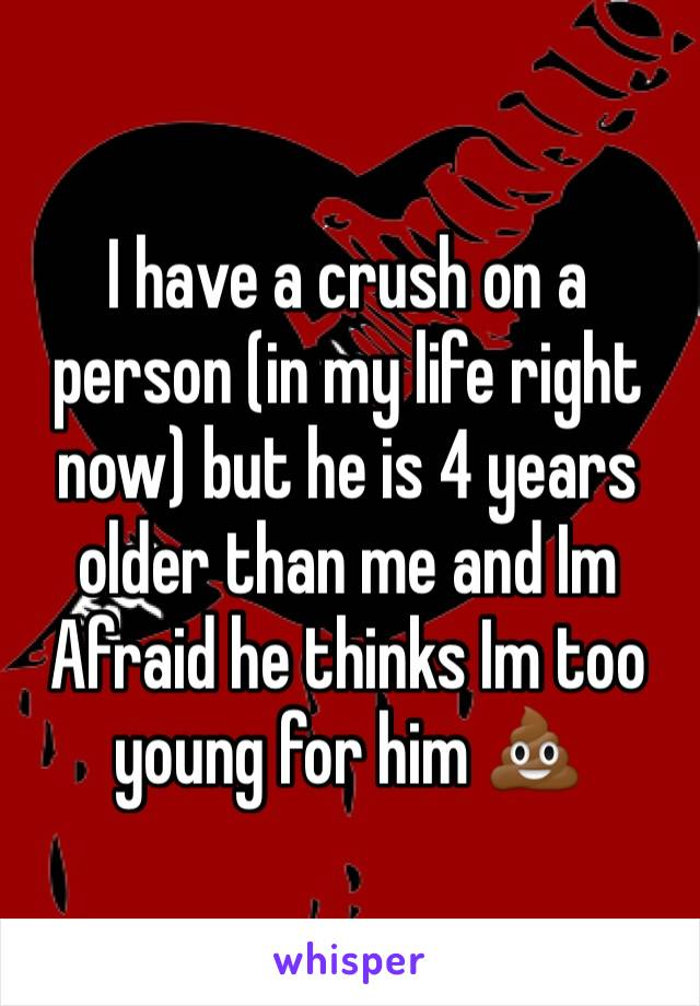 I have a crush on a person (in my life right now) but he is 4 years older than me and Im Afraid he thinks Im too young for him 💩
