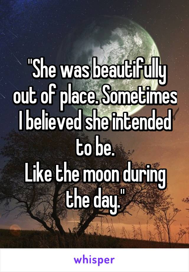 """""""She was beautifully out of place. Sometimes I believed she intended to be. Like the moon during the day."""""""