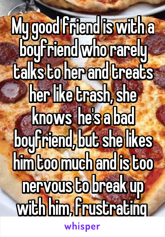 My good friend is with a boyfriend who rarely talks to her and treats her like trash, she knows  he's a bad boyfriend, but she likes him too much and is too nervous to break up with him, frustrating