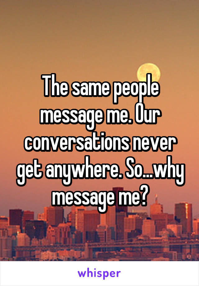 The same people message me. Our conversations never get anywhere. So...why message me?