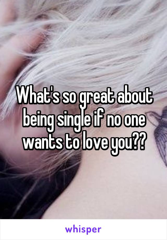 What's so great about being single if no one wants to love you??