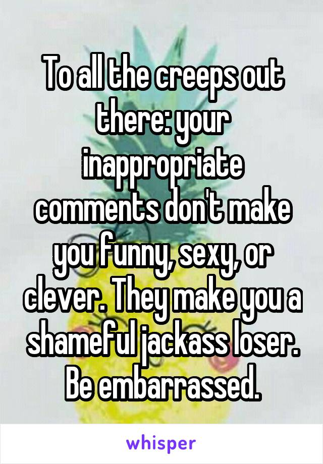 To all the creeps out there: your inappropriate comments don't make you funny, sexy, or clever. They make you a shameful jackass loser. Be embarrassed.