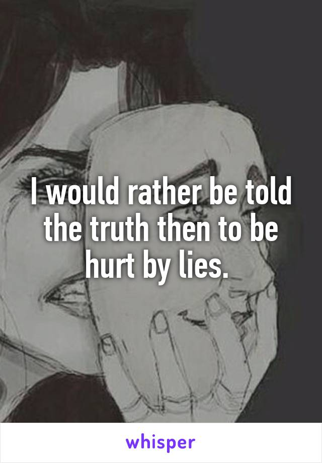 I would rather be told the truth then to be hurt by lies.