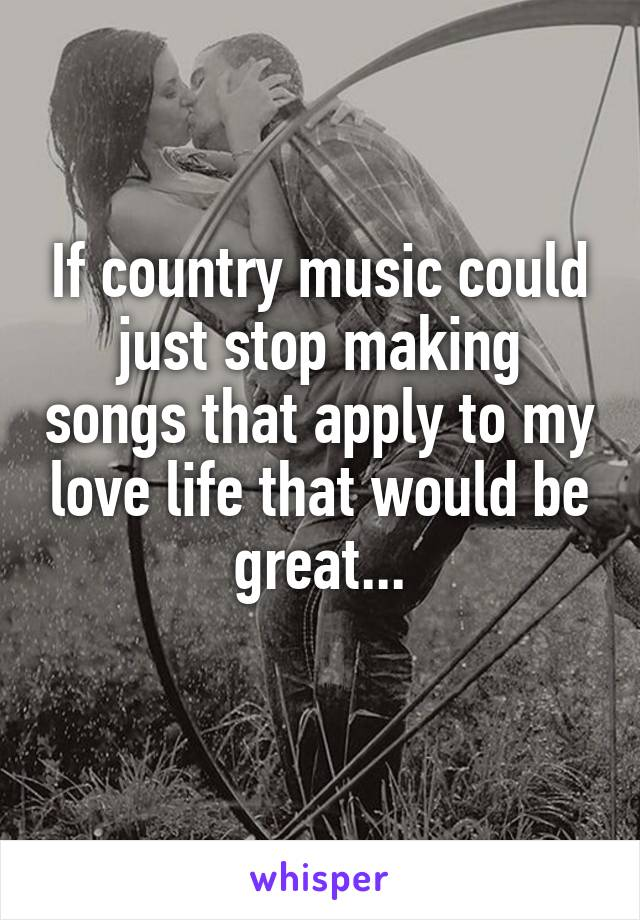 If country music could just stop making songs that apply to my love life that would be great...