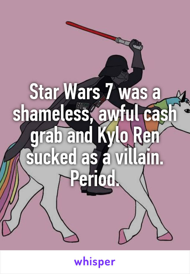 Star Wars 7 was a shameless, awful cash grab and Kylo Ren sucked as a villain. Period.