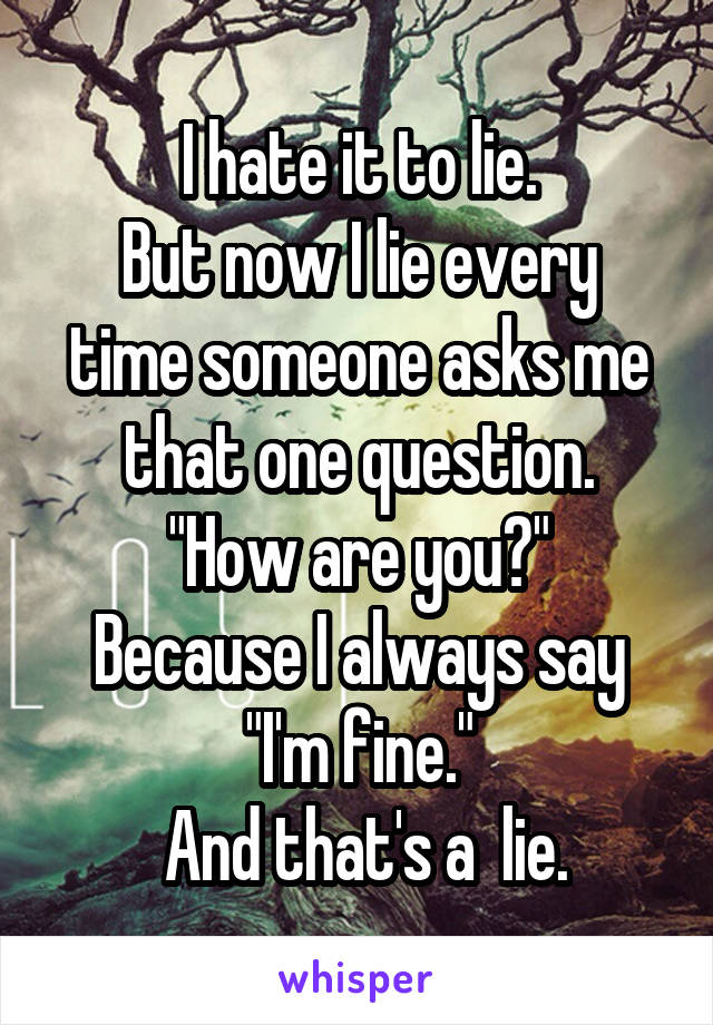 "I hate it to lie. But now I lie every time someone asks me that one question. ""How are you?"" Because I always say ""I'm fine.""  And that's a  lie."