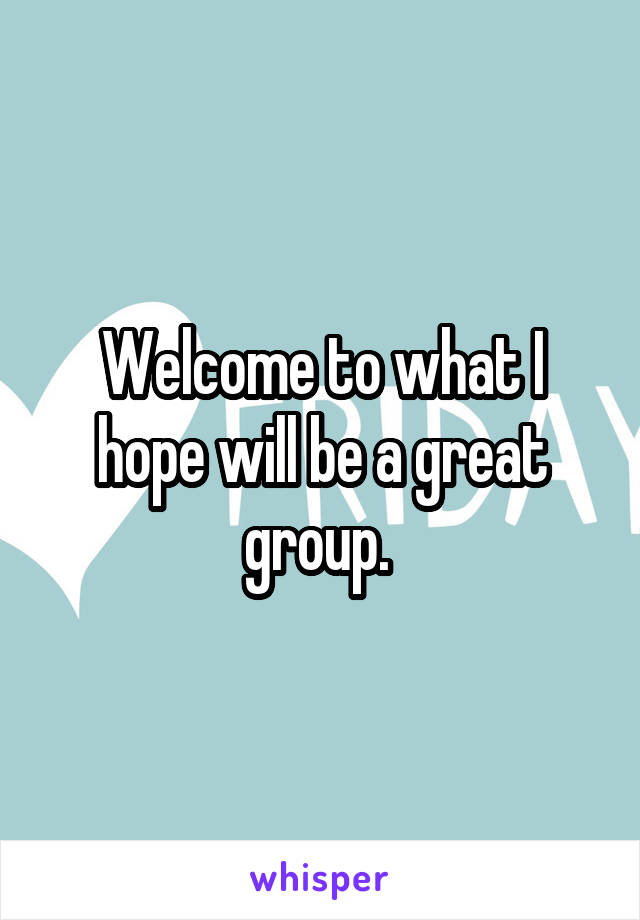 Welcome to what I hope will be a great group.