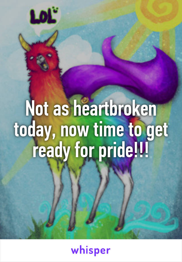Not as heartbroken today, now time to get ready for pride!!!