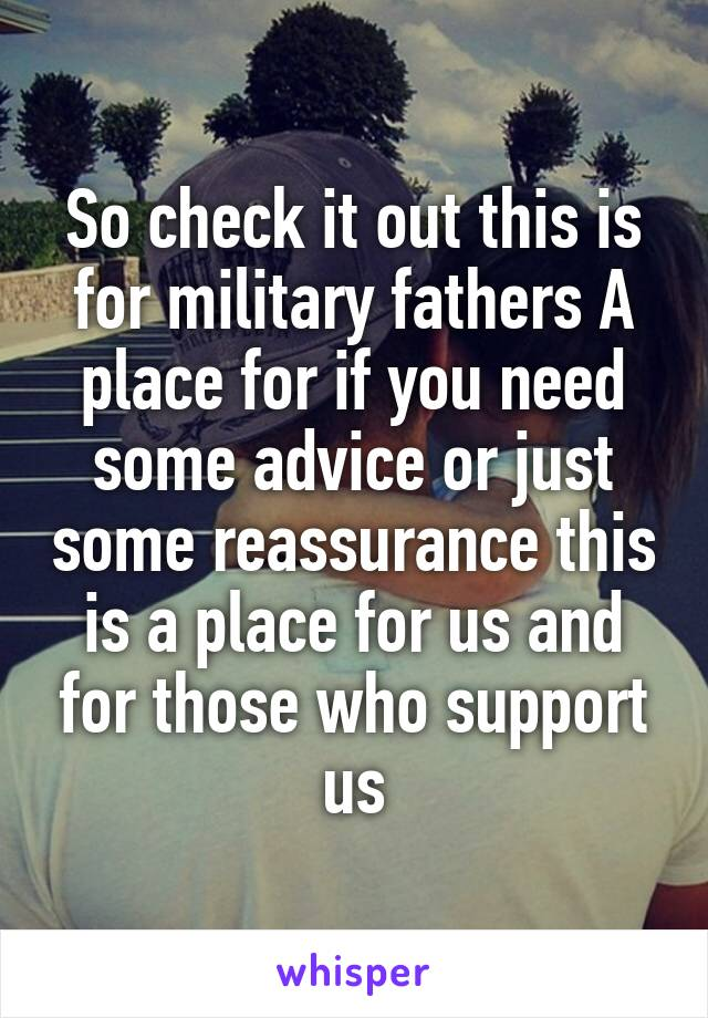So check it out this is for military fathers A place for if you need some advice or just some reassurance this is a place for us and for those who support us