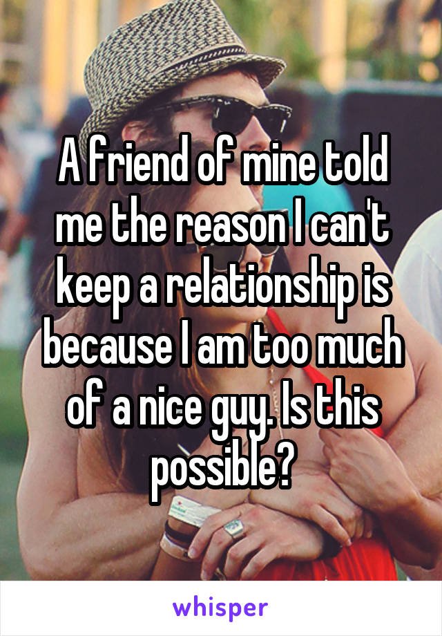 A friend of mine told me the reason I can't keep a relationship is because I am too much of a nice guy. Is this possible?