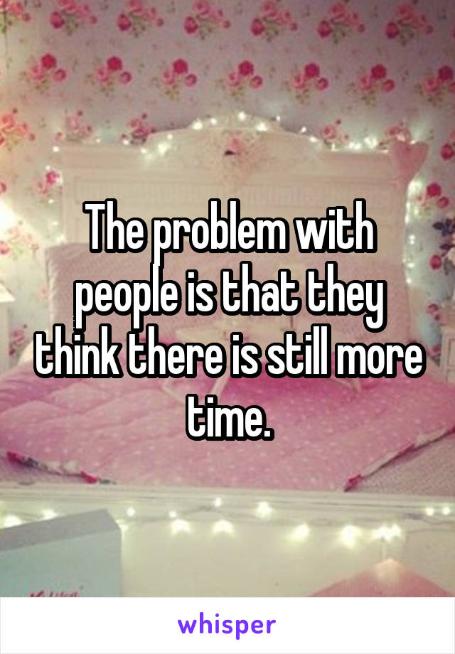The problem with people is that they think there is still more time.