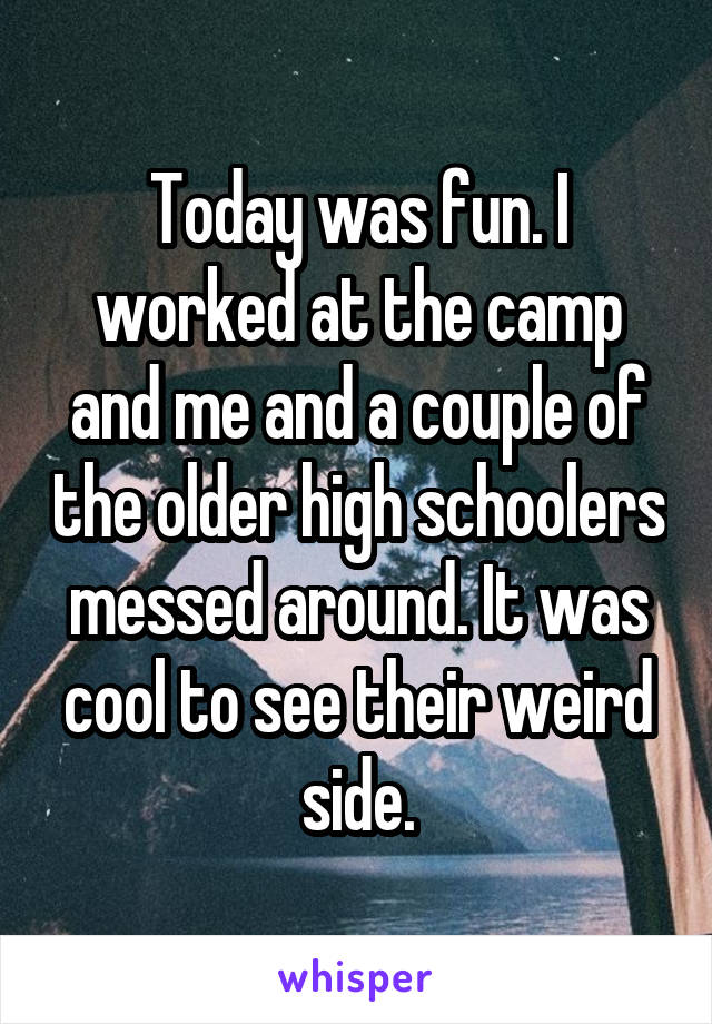 Today was fun. I worked at the camp and me and a couple of the older high schoolers messed around. It was cool to see their weird side.