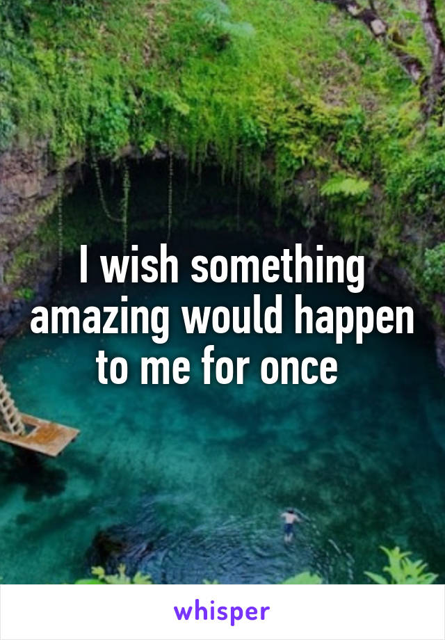 I wish something amazing would happen to me for once