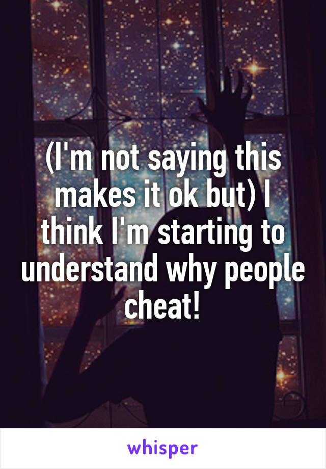 (I'm not saying this makes it ok but) I think I'm starting to understand why people cheat!