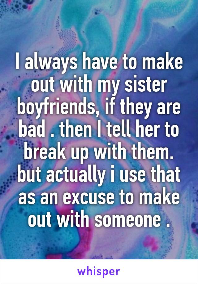I always have to make out with my sister boyfriends, if they are bad . then I tell her to break up with them. but actually i use that as an excuse to make out with someone .