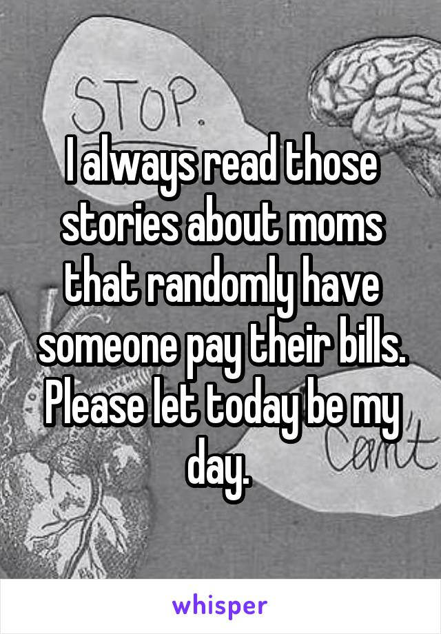 I always read those stories about moms that randomly have someone pay their bills. Please let today be my day.