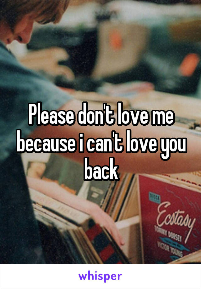 Please don't love me because i can't love you back