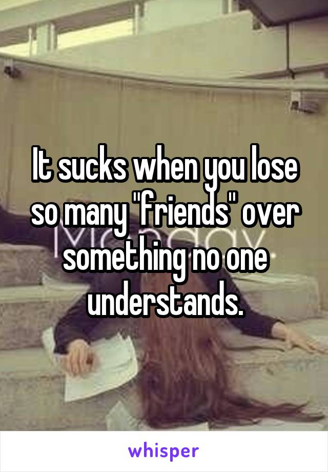 "It sucks when you lose so many ""friends"" over something no one understands."