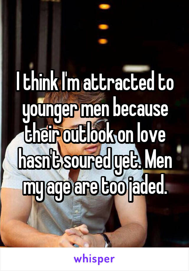 I think I'm attracted to younger men because their outlook on love hasn't soured yet. Men my age are too jaded.