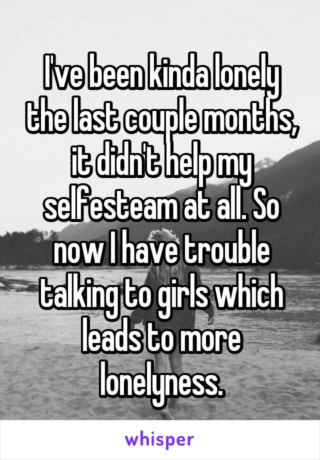 I've been kinda lonely the last couple months, it didn't help my selfesteam at all. So now I have trouble talking to girls which leads to more lonelyness.