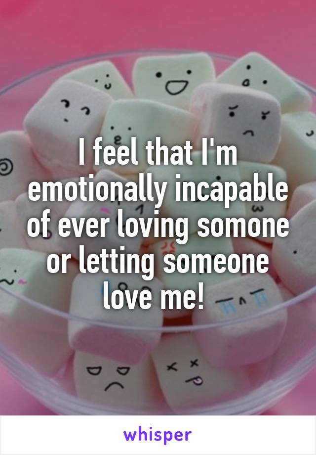 I feel that I'm emotionally incapable of ever loving somone or letting someone love me!
