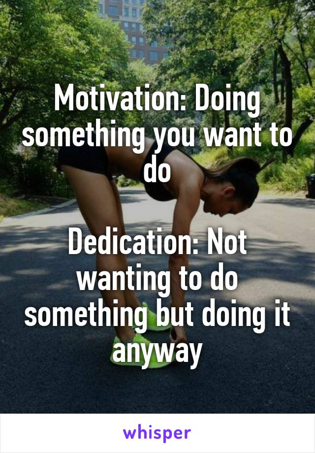 Motivation: Doing something you want to do  Dedication: Not wanting to do something but doing it anyway
