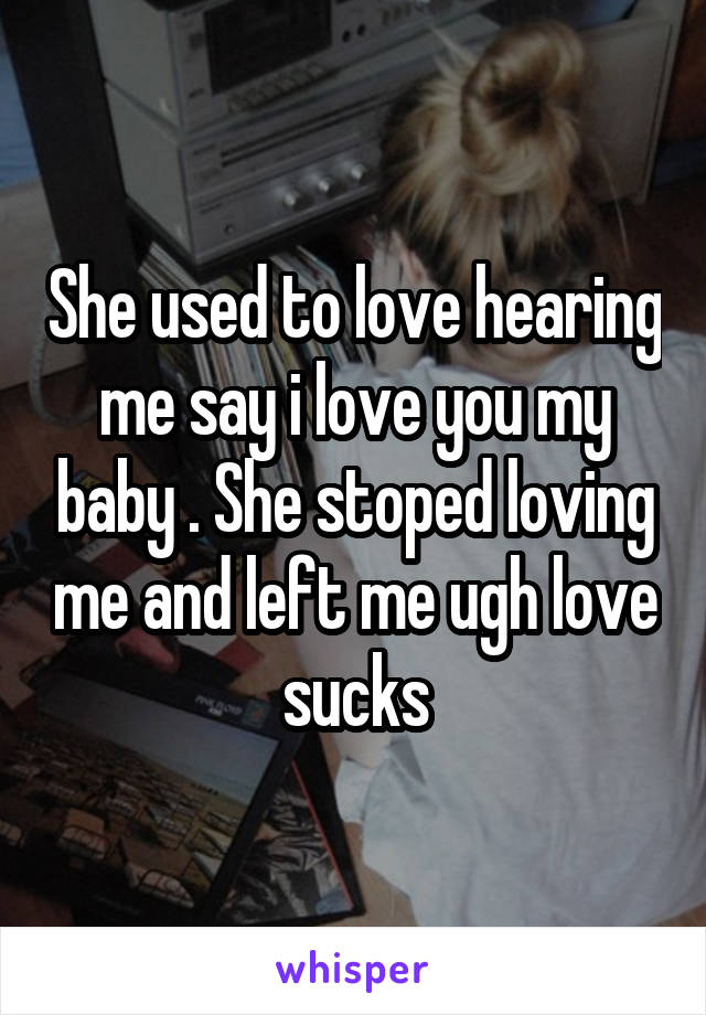 She used to love hearing me say i love you my baby . She stoped loving me and left me ugh love sucks