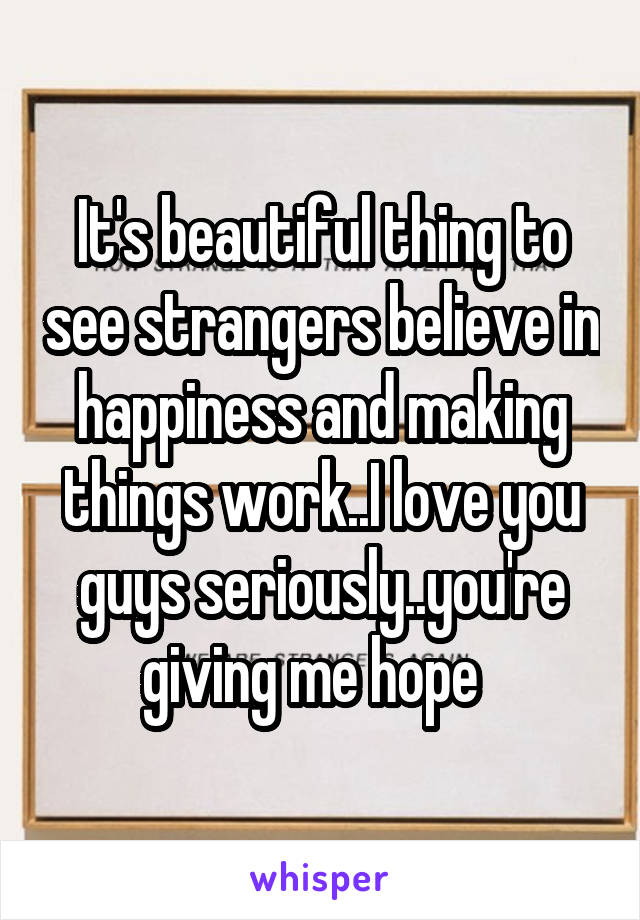 It's beautiful thing to see strangers believe in happiness and making things work..I love you guys seriously..you're giving me hope