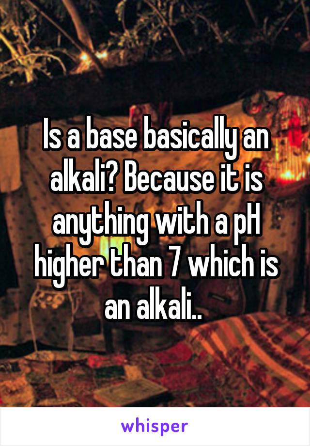 Is a base basically an alkali? Because it is anything with a pH higher than 7 which is an alkali..