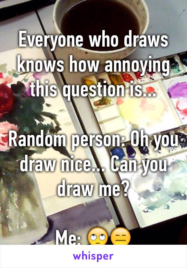 Everyone who draws knows how annoying this question is...  Random person: Oh you draw nice... Can you draw me?  Me: 🙄😑