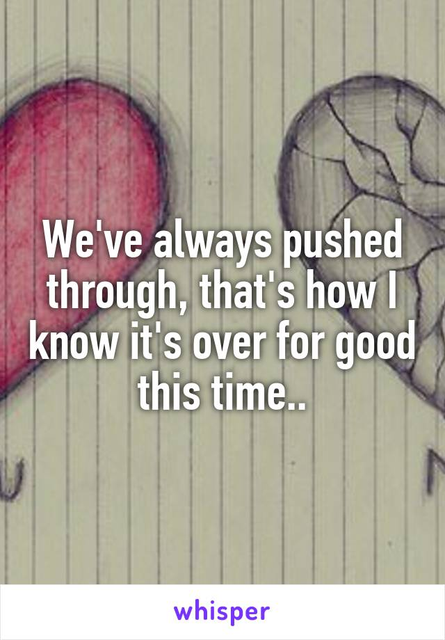 We've always pushed through, that's how I know it's over for good this time..