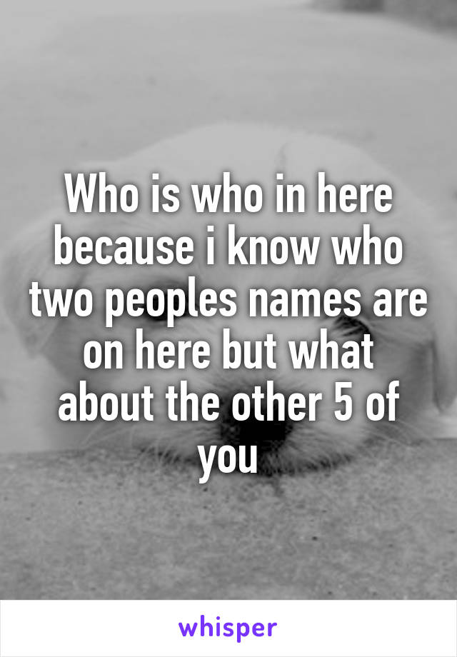 Who is who in here because i know who two peoples names are on here but what about the other 5 of you