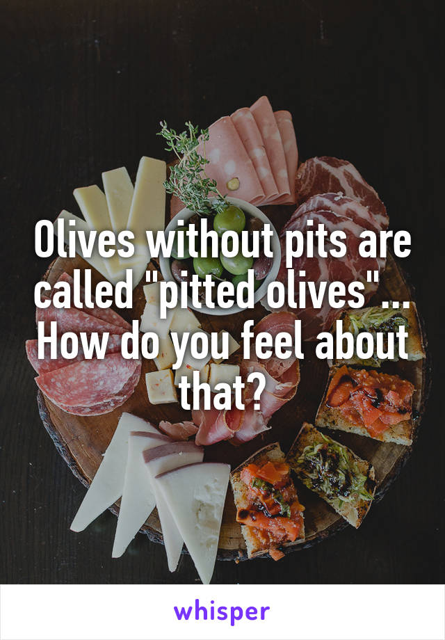 "Olives without pits are called ""pitted olives""... How do you feel about that?"