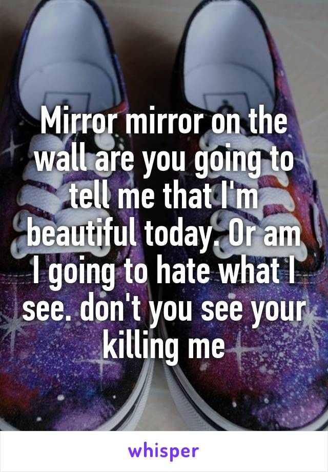 Mirror mirror on the wall are you going to tell me that I'm beautiful today. Or am I going to hate what I see. don't you see your killing me